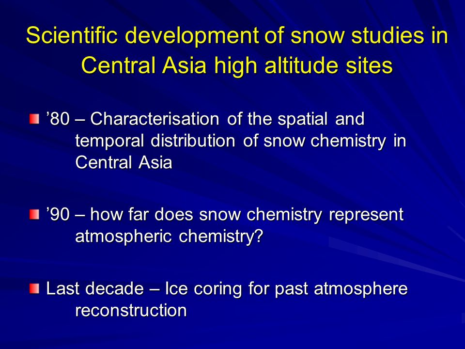 Scientific development of snow studies in Central Asia high altitude sites '80 – Characterisation of the spatial and temporal distribution of snow chemistry in Central Asia '90 – how far does snow chemistry represent atmospheric chemistry.