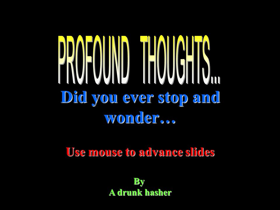 Did you ever stop and wonder… By A drunk hasher Use mouse to advance slides