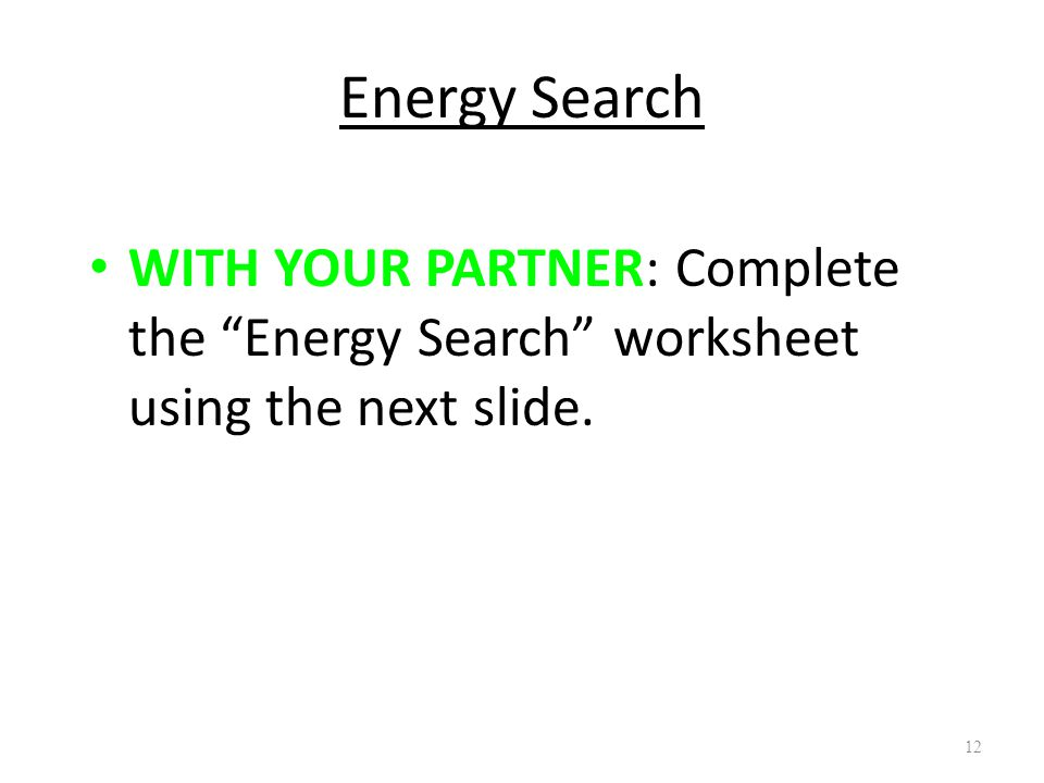 "12 Energy Search WITH YOUR PARTNER: Complete the ""Energy Search"" worksheet using the next slide."
