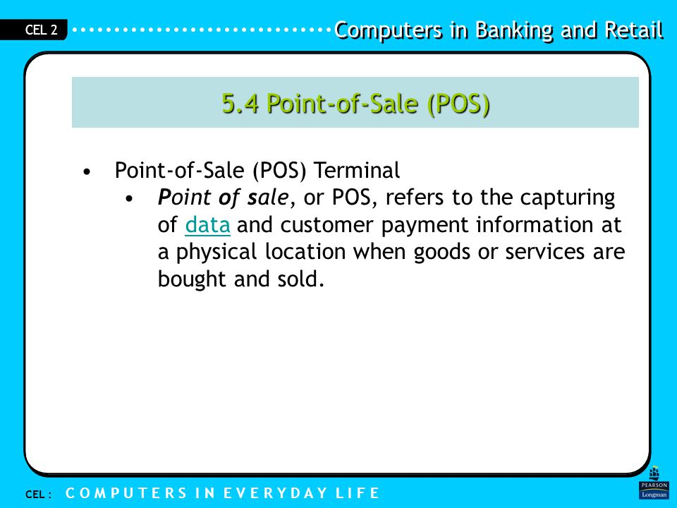 Computers in Banking and Retail CEL : C O M P U T E R S I N E V E R Y D A Y L I F E CEL 2 5.4 Point-of-Sale (POS) Point-of-Sale (POS) Terminal Point of sale, or POS, refers to the capturing of data and customer payment information at a physical location when goods or services are bought and sold.data
