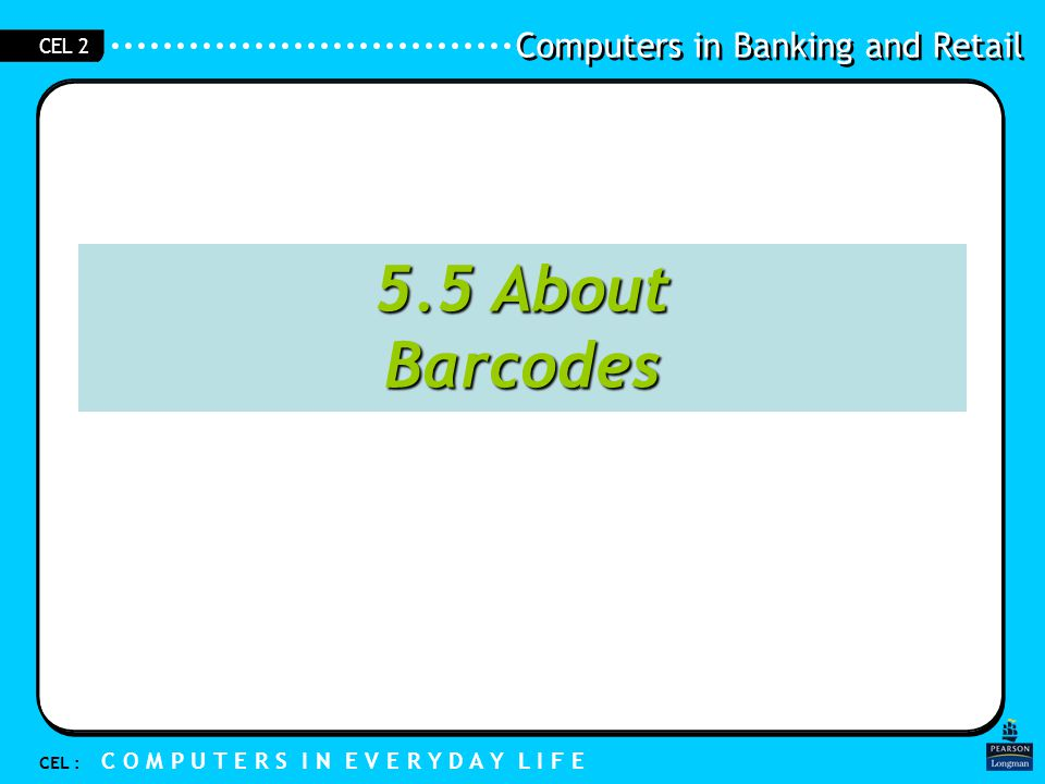Computers in Banking and Retail CEL : C O M P U T E R S I N E V E R Y D A Y L I F E CEL 2 5.5 About Barcodes