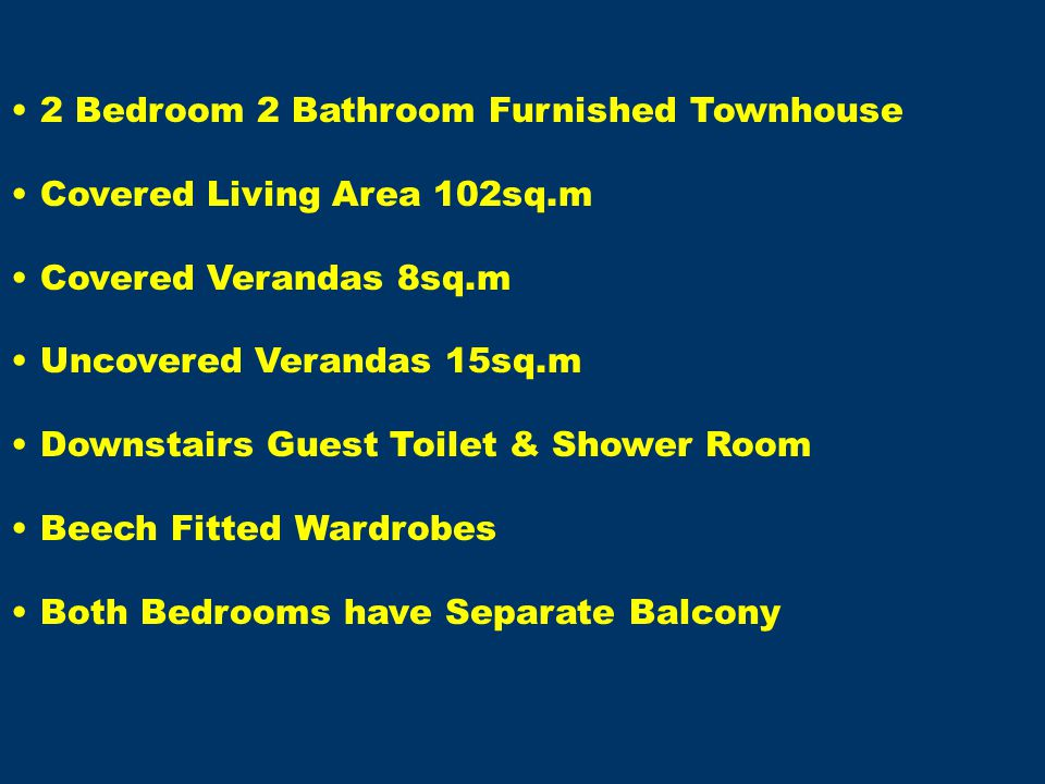 2 Bedroom 2 Bathroom Furnished Townhouse Covered Living Area 102sq.m Covered Verandas 8sq.m Uncovered Verandas 15sq.m Downstairs Guest Toilet & Shower