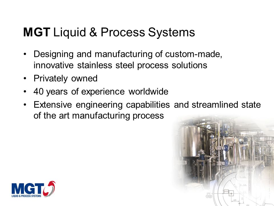 MGT Liquid & Process Systems A leading manufacturer of worldwide projects for the food, chemical, pharmaceutical and cosmetics industries Large scale customers