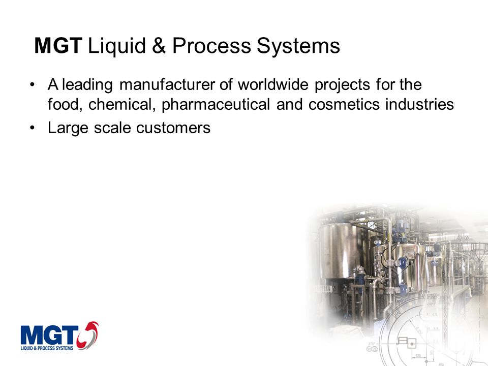 MGT Liquid & Process Systems A leading manufacturer of worldwide projects for the food, chemical, pharmaceutical and cosmetics industries Large scale