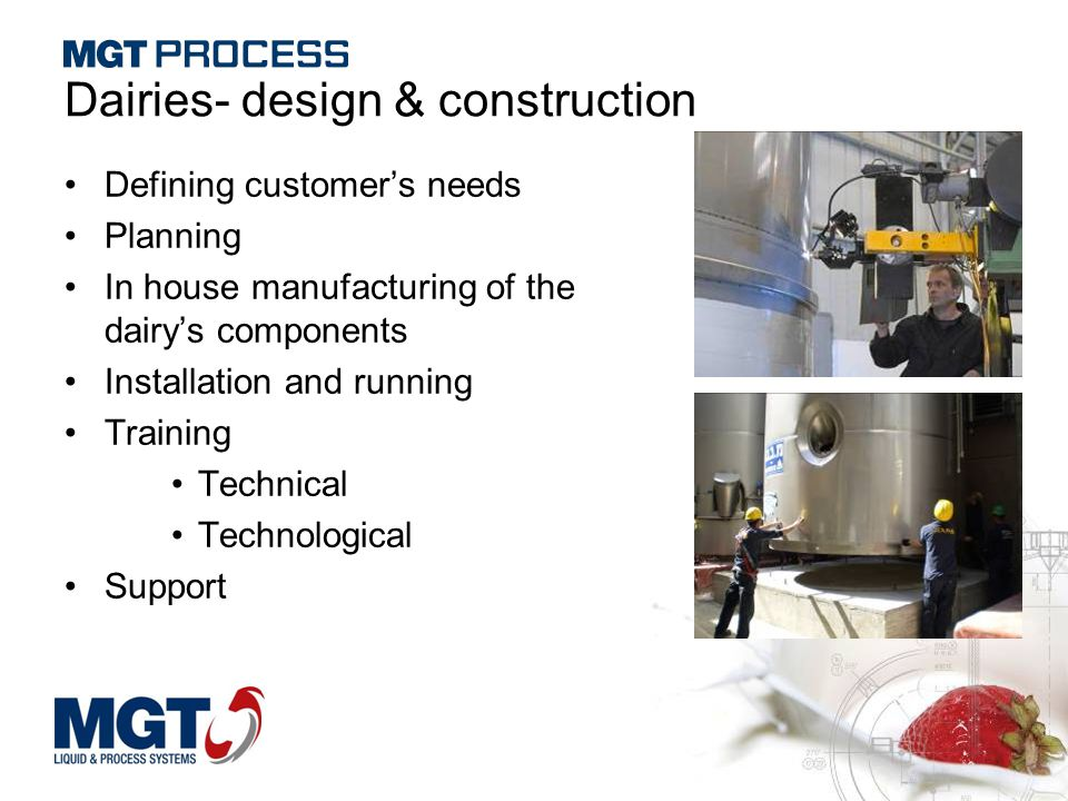 Dairies- design & construction Defining customer's needs Planning In house manufacturing of the dairy's components Installation and running Training T