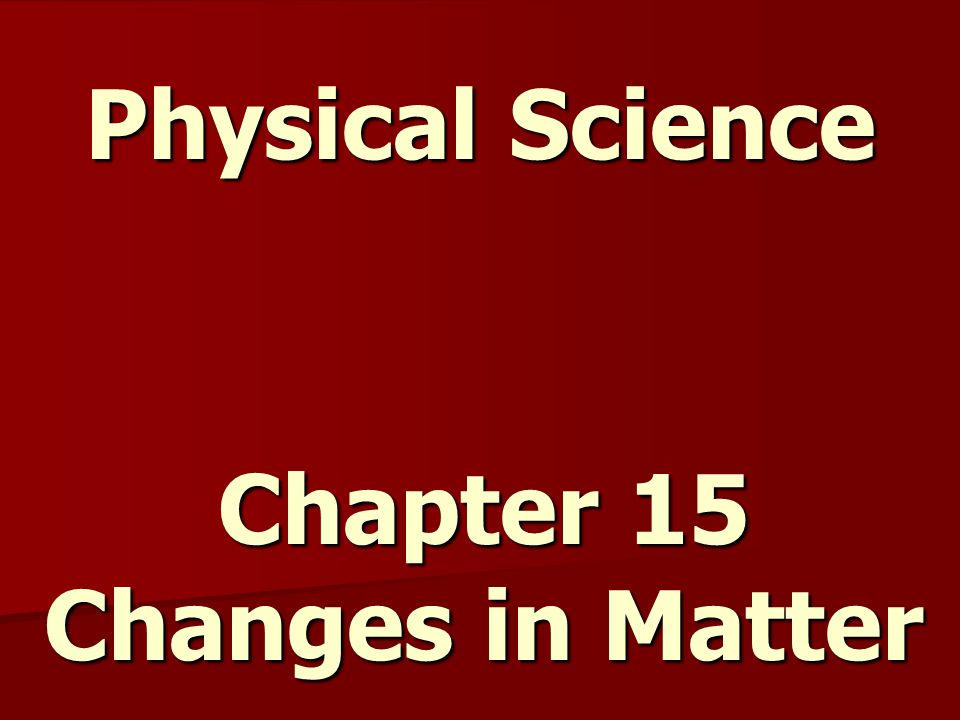 Physical Science Chapter 15 Changes in Matter