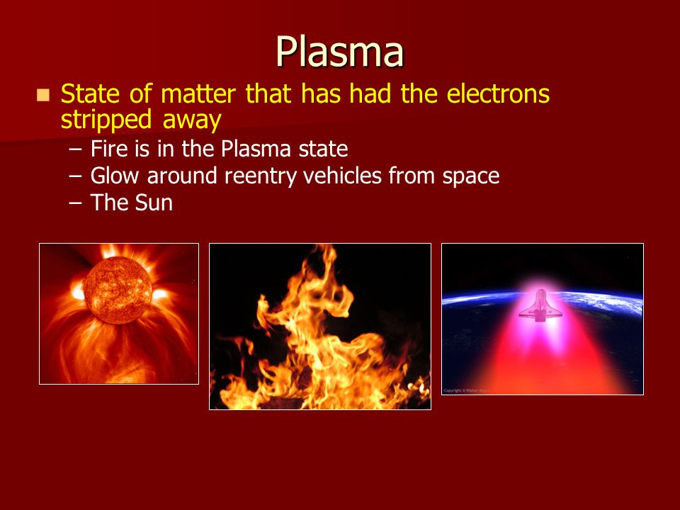 Plasma State of matter that has had the electrons stripped away – –Fire is in the Plasma state – –Glow around reentry vehicles from space – –The Sun