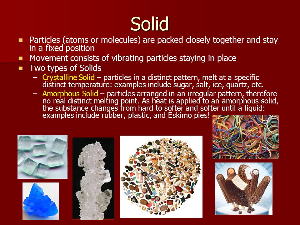 Solid Particles (atoms or molecules) are packed closely together and stay in a fixed position Movement consists of vibrating particles staying in place Two types of Solids – –Crystalline Solid – particles in a distinct pattern, melt at a specific distinct temperature: examples include sugar, salt, ice, quartz, etc.