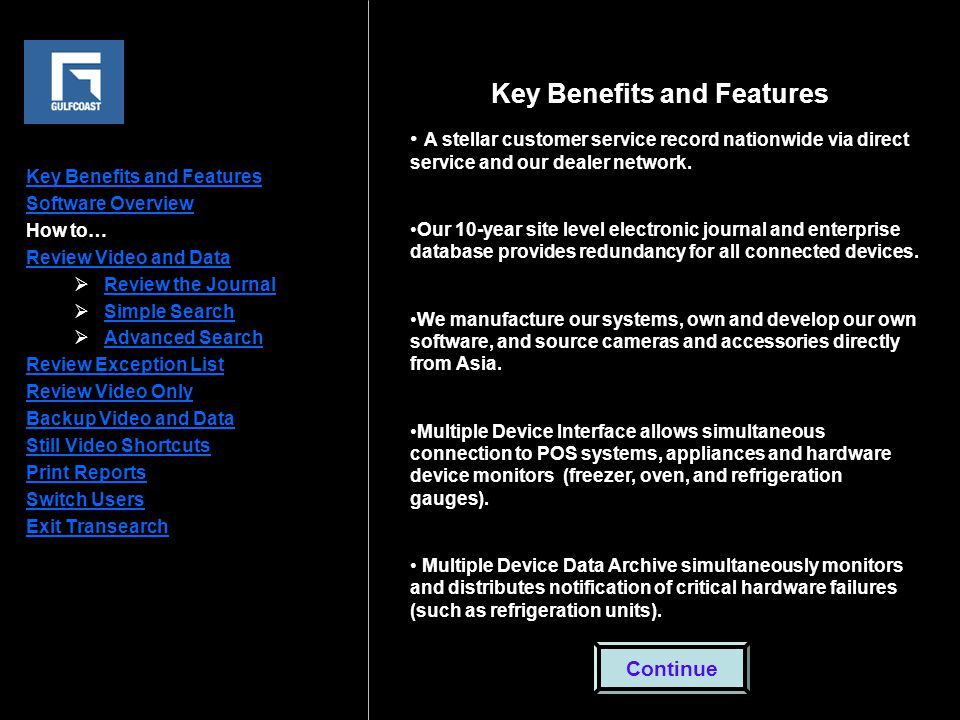 Key Benefits and Features Software Overview How to… Review Video and Data  Review the Journal Review the Journal  Simple Search Simple Search  Advanced Search Advanced Search Review Exception List Review Video Only Backup Video and Data Still Video Shortcuts Print Reports Switch Users Exit Transearch Key Benefits and Features A stellar customer service record nationwide via direct service and our dealer network.