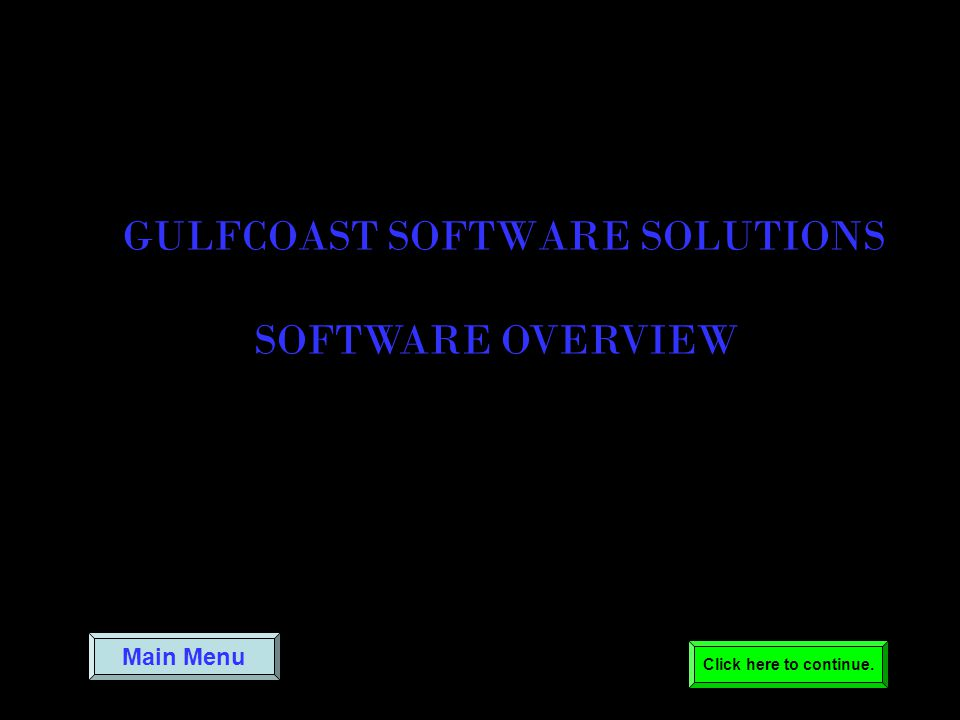 Main Menu GULFCOAST SOFTWARE SOLUTIONS SOFTWARE OVERVIEW Click here to continue.