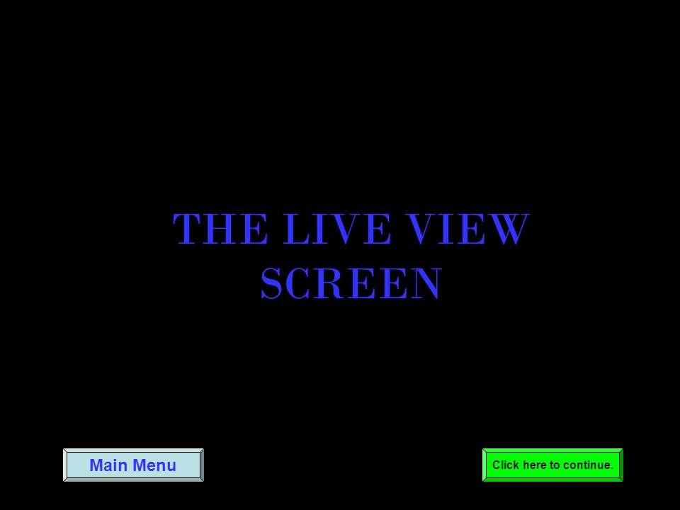 THE LIVE VIEW SCREEN Main Menu Click here to continue.