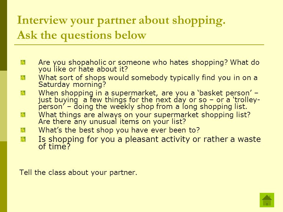 Interview your partner about shopping. Ask the questions below Are you shopaholic or someone who hates shopping? What do you like or hate about it? Wh