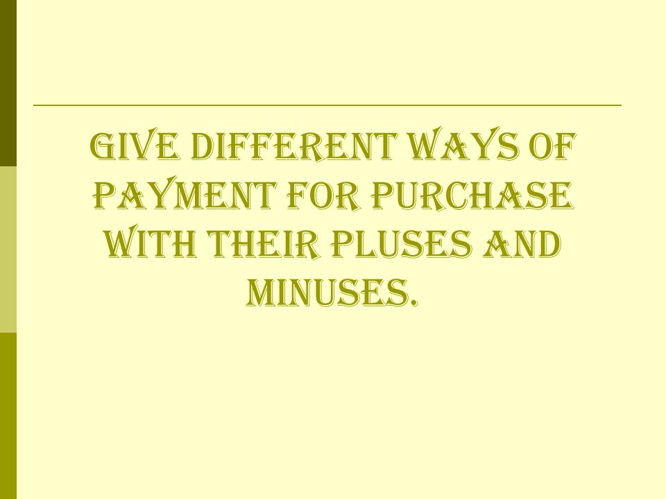 Give different ways of payment for purchase with their pluses and minuses.