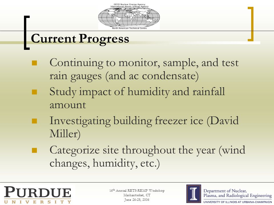 16 th Annual RETS-REMP Workshop Mashantucket, CT June 26-28, 2006 Current Progress Continuing to monitor, sample, and test rain gauges (and ac condensate) Study impact of humidity and rainfall amount Investigating building freezer ice (David Miller) Categorize site throughout the year (wind changes, humidity, etc.)