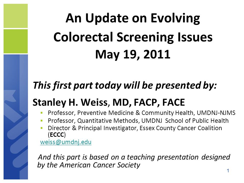 1 An Update on Evolving Colorectal Screening Issues May 19, 2011 This first part today will be presented by: Stanley H.