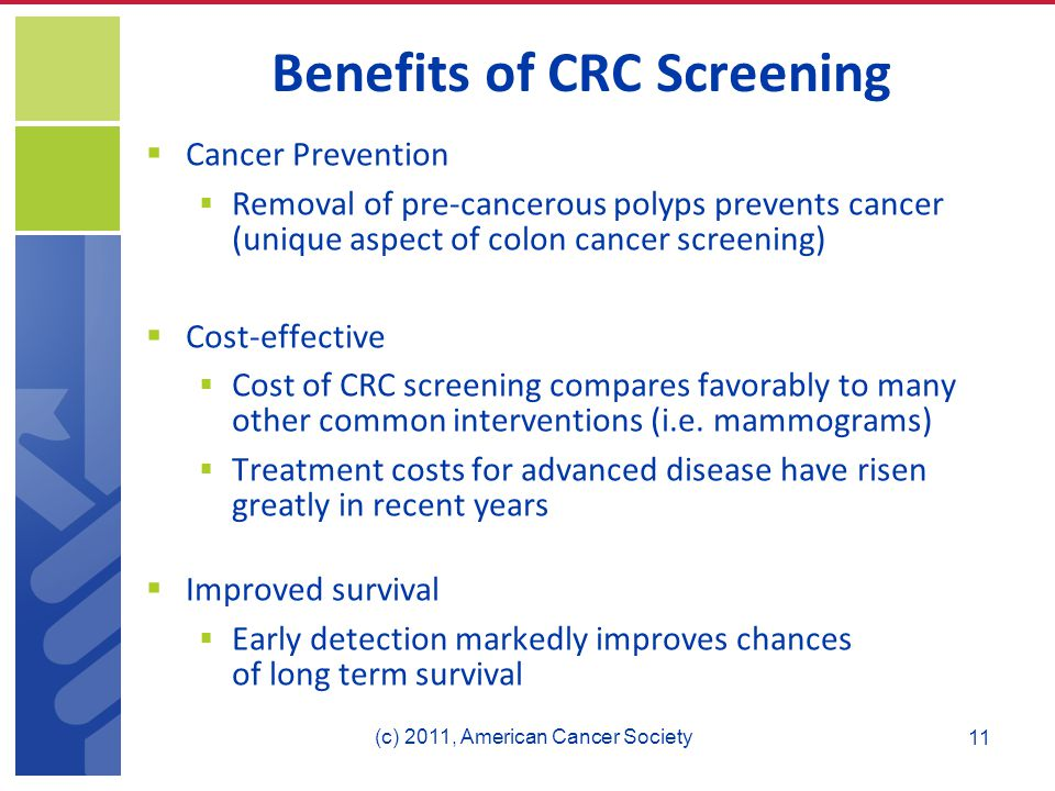 Benefits of CRC Screening  Cancer Prevention  Removal of pre-cancerous polyps prevents cancer (unique aspect of colon cancer screening)  Cost-effective  Cost of CRC screening compares favorably to many other common interventions (i.e.