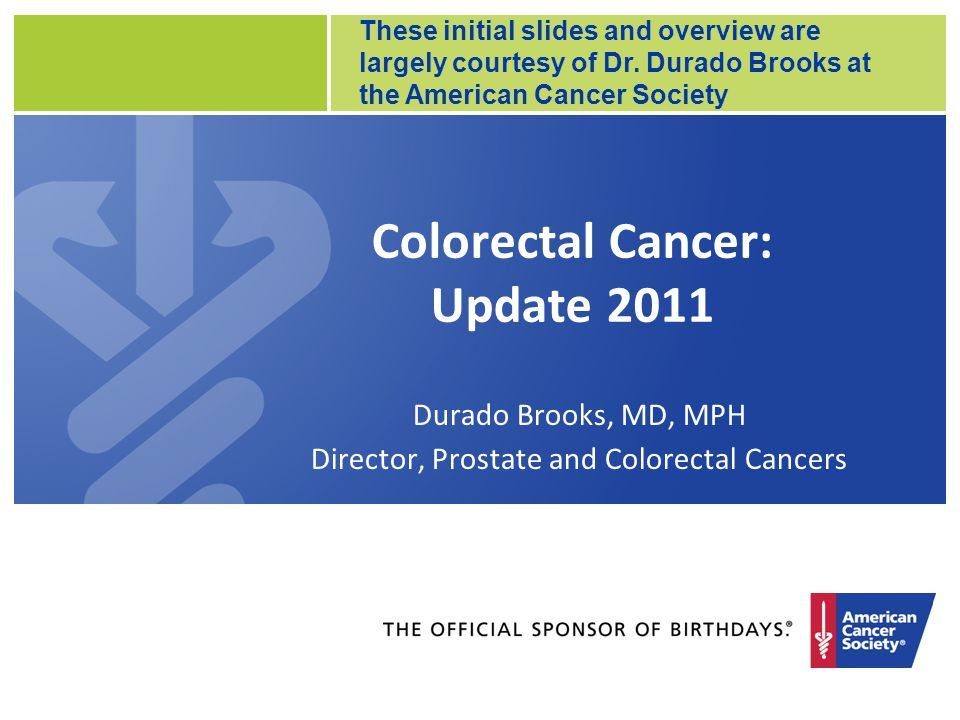 Colorectal Cancer: Update 2011 Durado Brooks, MD, MPH Director, Prostate and Colorectal Cancers These initial slides and overview are largely courtesy of Dr.
