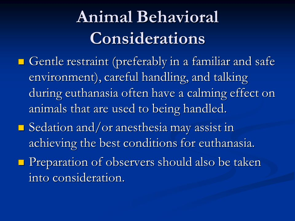 Animal Behavioral Considerations Gentle restraint (preferably in a familiar and safe environment), careful handling, and talking during euthanasia oft