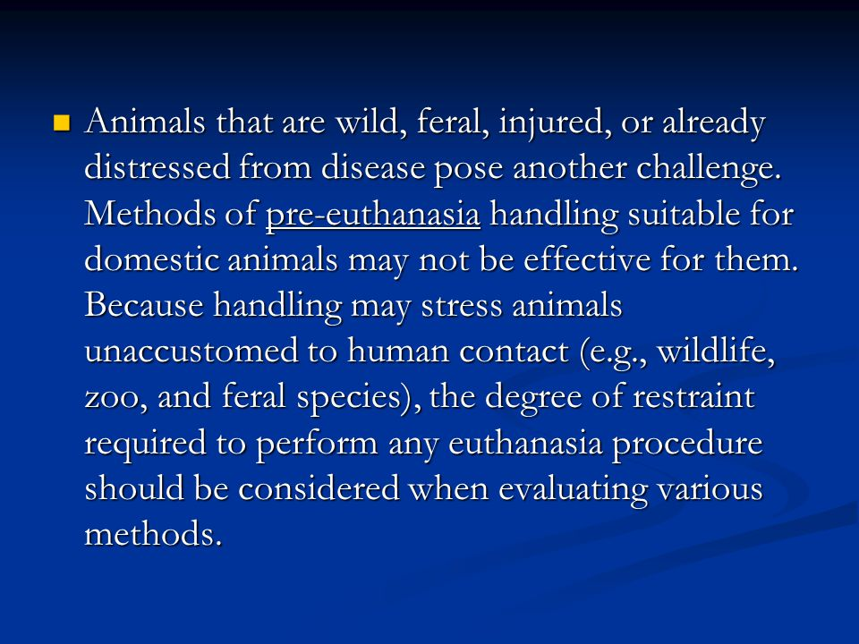 Animals that are wild, feral, injured, or already distressed from disease pose another challenge. Methods of pre-euthanasia handling suitable for dome