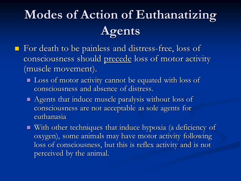 Modes of Action of Euthanatizing Agents For death to be painless and distress-free, loss of consciousness should precede loss of motor activity (muscle movement).