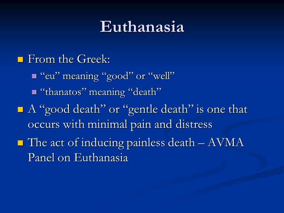 "Euthanasia From the Greek: From the Greek: ""eu"" meaning ""good"" or ""well"" ""eu"" meaning ""good"" or ""well"" ""thanatos"" meaning ""death"" ""thanatos"" meaning """