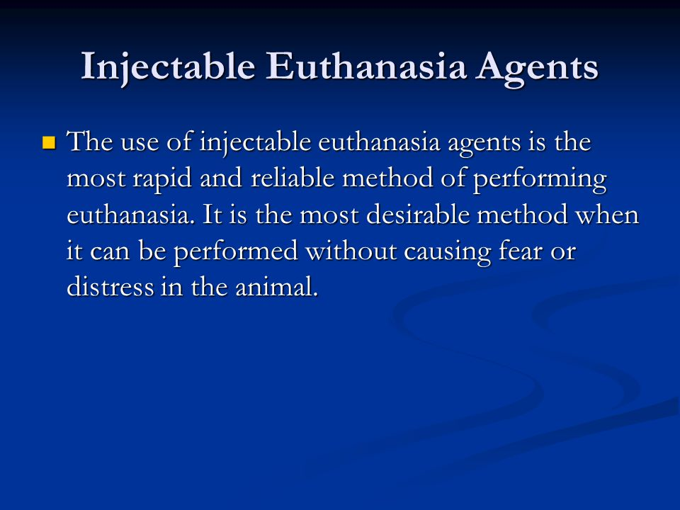 Injectable Euthanasia Agents The use of injectable euthanasia agents is the most rapid and reliable method of performing euthanasia. It is the most de
