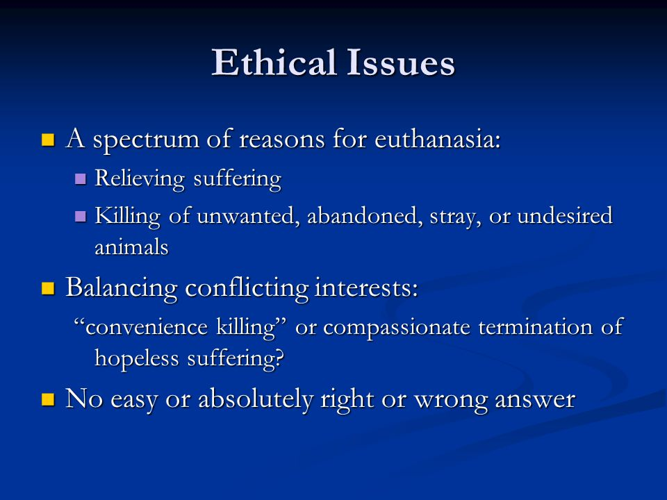 Ethical Issues A spectrum of reasons for euthanasia: A spectrum of reasons for euthanasia: Relieving suffering Relieving suffering Killing of unwanted, abandoned, stray, or undesired animals Killing of unwanted, abandoned, stray, or undesired animals Balancing conflicting interests: Balancing conflicting interests: convenience killing or compassionate termination of hopeless suffering.