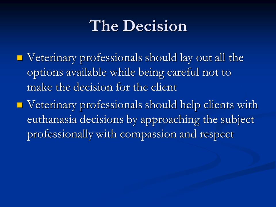 The Decision Veterinary professionals should lay out all the options available while being careful not to make the decision for the client Veterinary professionals should lay out all the options available while being careful not to make the decision for the client Veterinary professionals should help clients with euthanasia decisions by approaching the subject professionally with compassion and respect Veterinary professionals should help clients with euthanasia decisions by approaching the subject professionally with compassion and respect