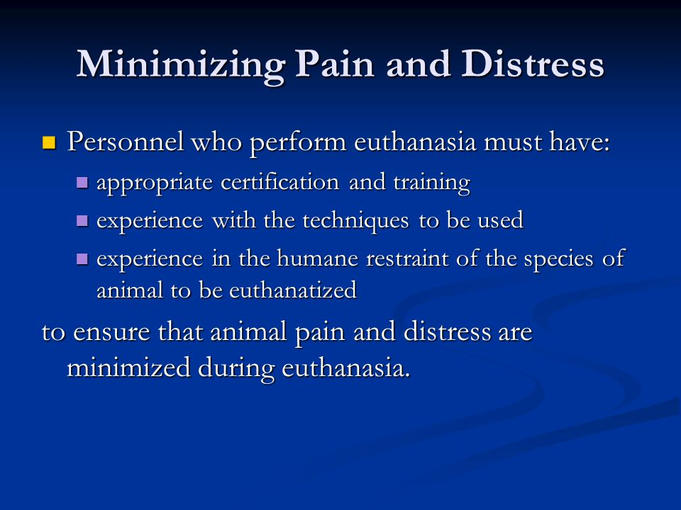 Minimizing Pain and Distress Personnel who perform euthanasia must have: Personnel who perform euthanasia must have: appropriate certification and tra