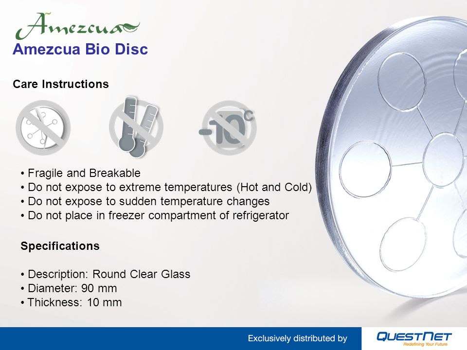 Amezcua Bio Disc Care Instructions Specifications Description: Round Clear Glass Diameter: 90 mm Thickness: 10 mm Fragile and Breakable Do not expose to extreme temperatures (Hot and Cold) Do not expose to sudden temperature changes Do not place in freezer compartment of refrigerator
