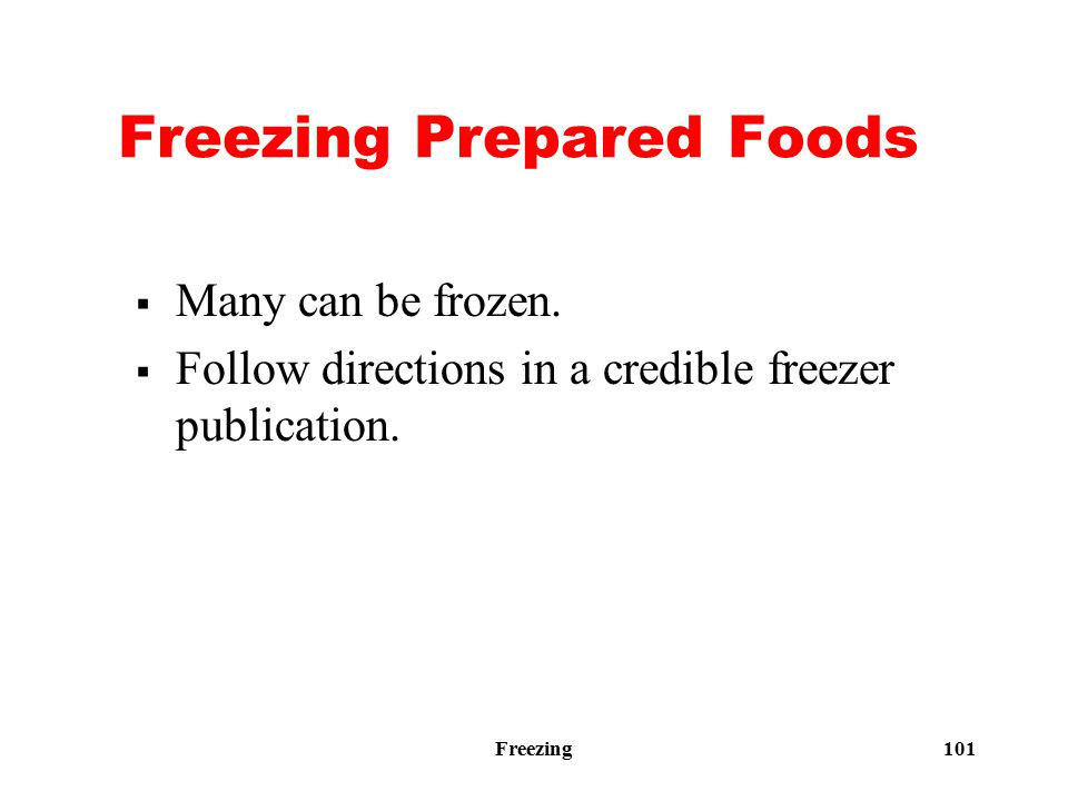 Freezing 101 Freezing Prepared Foods  Many can be frozen.  Follow directions in a credible freezer publication.