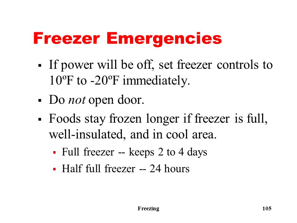 Freezing 105 Freezer Emergencies  If power will be off, set freezer controls to 10ºF to -20ºF immediately.  Do not open door.  Foods stay frozen lo