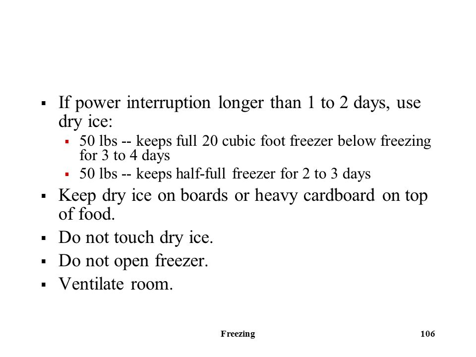 Freezing 106  If power interruption longer than 1 to 2 days, use dry ice:  50 lbs -- keeps full 20 cubic foot freezer below freezing for 3 to 4 days