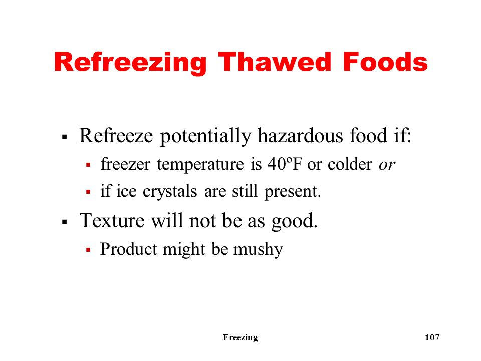 Freezing 107 Refreezing Thawed Foods  Refreeze potentially hazardous food if:  freezer temperature is 40ºF or colder or  if ice crystals are still present.