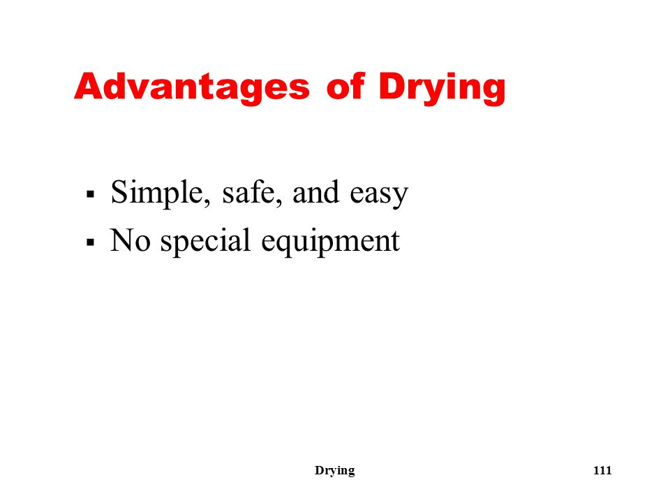 Drying 111 Advantages of Drying  Simple, safe, and easy  No special equipment