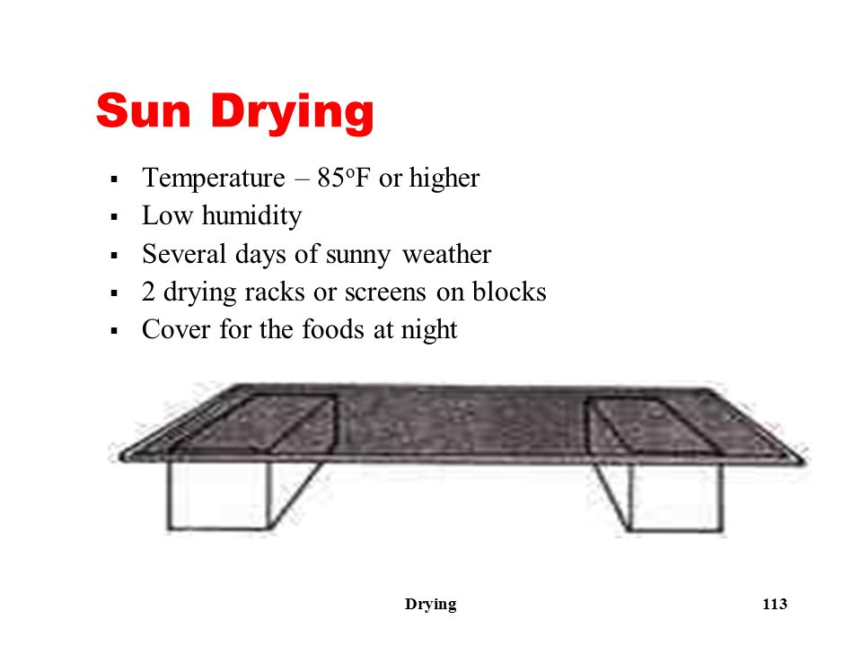 Drying 113 Sun Drying  Temperature – 85 o F or higher  Low humidity  Several days of sunny weather  2 drying racks or screens on blocks  Cover fo