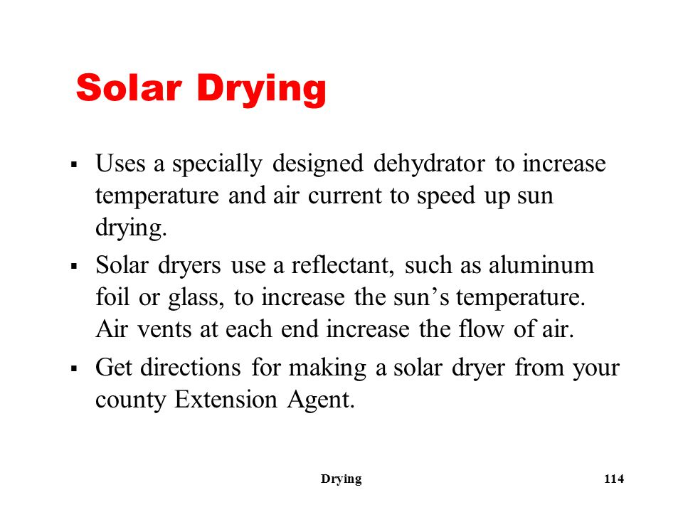 Drying 114 Solar Drying  Uses a specially designed dehydrator to increase temperature and air current to speed up sun drying.  Solar dryers use a re