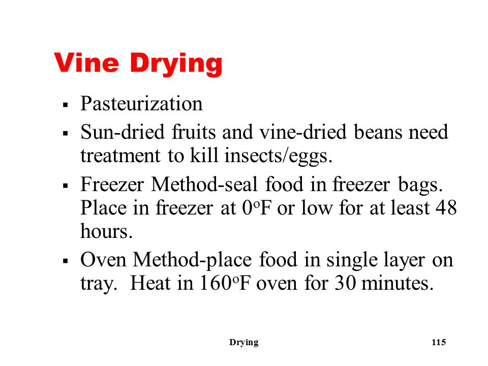 Drying 115 Vine Drying  Pasteurization  Sun-dried fruits and vine-dried beans need treatment to kill insects/eggs.  Freezer Method-seal food in fre