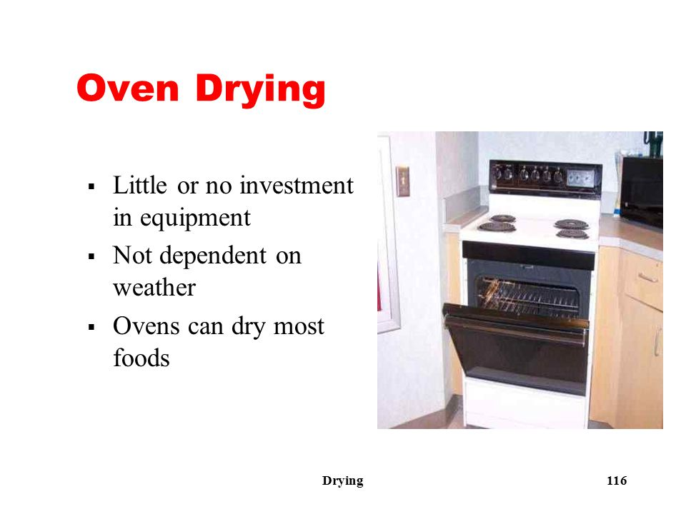 Drying 116 Oven Drying  Little or no investment in equipment  Not dependent on weather  Ovens can dry most foods