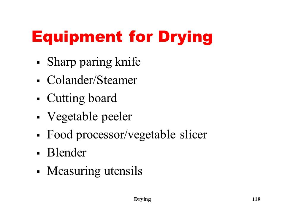 Drying 119 Equipment for Drying  Sharp paring knife  Colander/Steamer  Cutting board  Vegetable peeler  Food processor/vegetable slicer  Blender  Measuring utensils