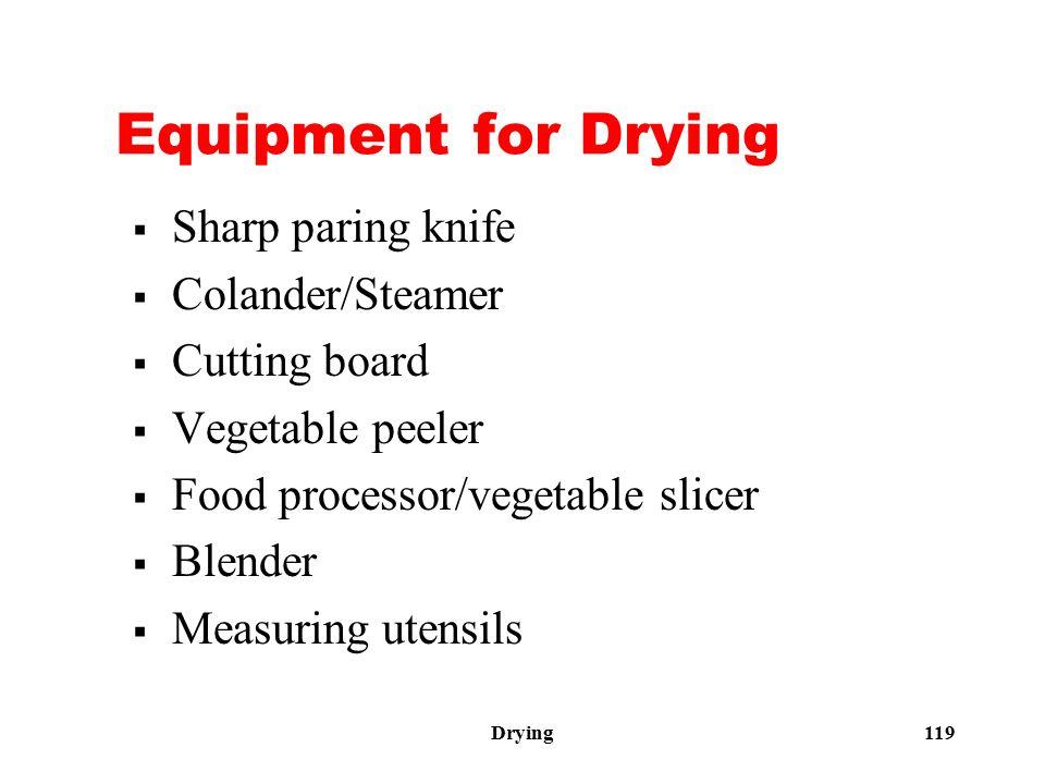 Drying 119 Equipment for Drying  Sharp paring knife  Colander/Steamer  Cutting board  Vegetable peeler  Food processor/vegetable slicer  Blender