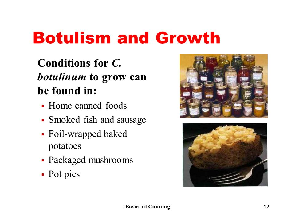 Basics of Canning 12 Botulism and Growth Conditions for C. botulinum to grow can be found in:  Home canned foods  Smoked fish and sausage  Foil-wra