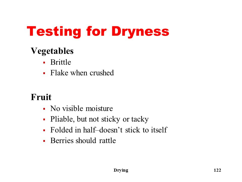 Drying 122 Testing for Dryness Vegetables  Brittle  Flake when crushed Fruit  No visible moisture  Pliable, but not sticky or tacky  Folded in half–doesn't stick to itself  Berries should rattle