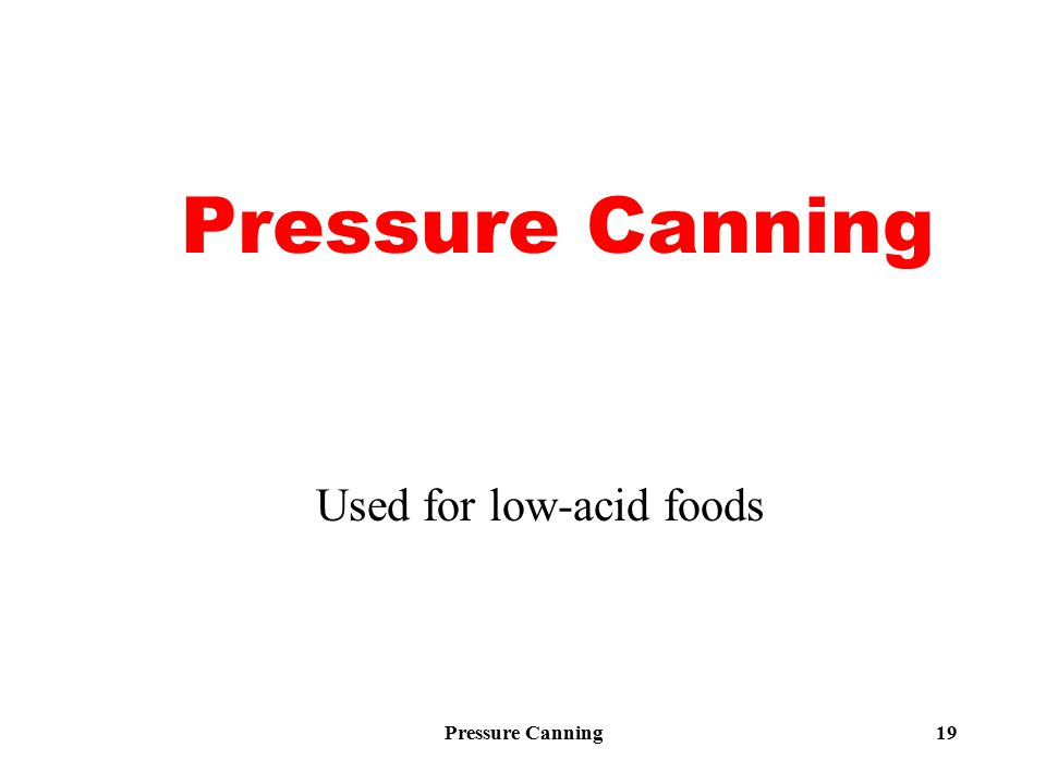 Pressure Canning19 Pressure Canning Used for low-acid foods