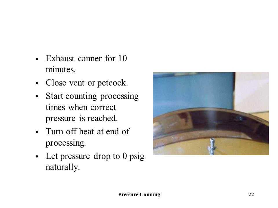 Pressure Canning 22  Exhaust canner for 10 minutes.  Close vent or petcock.  Start counting processing times when correct pressure is reached.  Tu