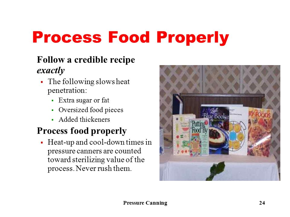 Pressure Canning 24 Process Food Properly Follow a credible recipe exactly  The following slows heat penetration:  Extra sugar or fat  Oversized fo