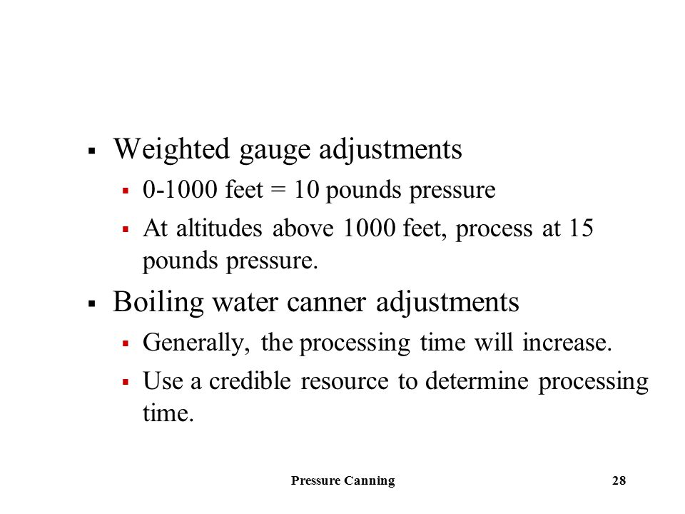 Pressure Canning 28  Weighted gauge adjustments  0-1000 feet = 10 pounds pressure  At altitudes above 1000 feet, process at 15 pounds pressure.  B