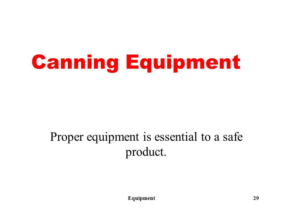 Equipment29 Canning Equipment Proper equipment is essential to a safe product.