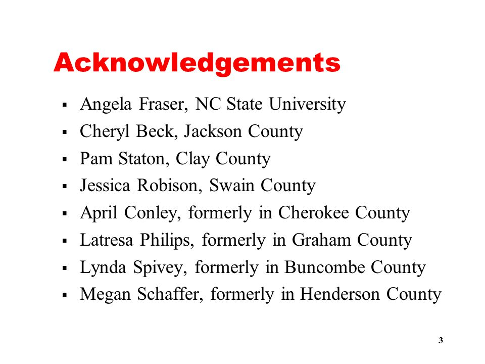 3 Acknowledgements  Angela Fraser, NC State University  Cheryl Beck, Jackson County  Pam Staton, Clay County  Jessica Robison, Swain County  April Conley, formerly in Cherokee County  Latresa Philips, formerly in Graham County  Lynda Spivey, formerly in Buncombe County  Megan Schaffer, formerly in Henderson County