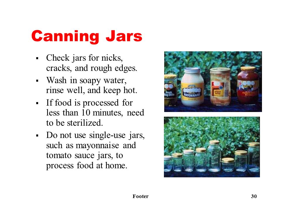 Footer 30 Canning Jars  Check jars for nicks, cracks, and rough edges.  Wash in soapy water, rinse well, and keep hot.  If food is processed for le